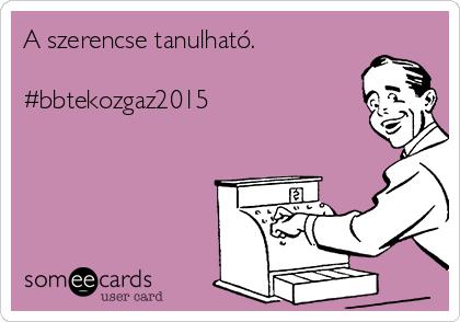 A szerencse tanulható.  #bbtekozgaz2015