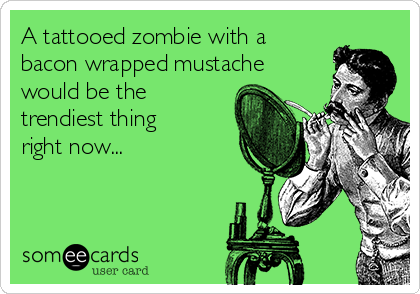 A tattooed zombie with a bacon wrapped mustache would be the trendiest thing right now...