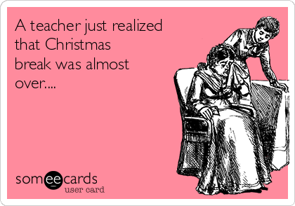 A teacher just realized that Christmas break was almost over....