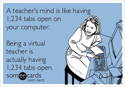 A teacher's mind is like having 1,234 tabs open on your computer.  Being a virtual teacher is actually having 1,234 tabs open.