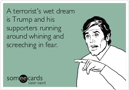 A terrorist's wet dream is Trump and his supporters running around whining and screeching in fear.
