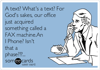 A text? What's a text? For God's sakes, our office just acquired something called a FAX machine.An  I Phone? Isn't that a phase???...