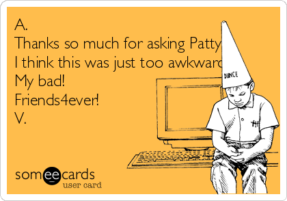 A. Thanks so much for asking Patty. I think this was just too awkward. My bad!  Friends4ever!   V.