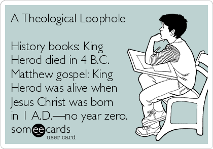 A Theological Loophole  History books: King Herod died in 4 B.C. Matthew gospel: King Herod was alive when Jesus Christ was born in 1 A.D.—no year zero.