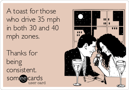 A toast for those who drive 35 mph in both 30 and 40 mph zones.  Thanks for being consistent.
