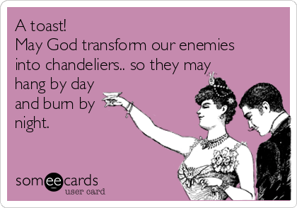 A toast!  May God transform our enemies into chandeliers.. so they may hang by day  and burn by  night.
