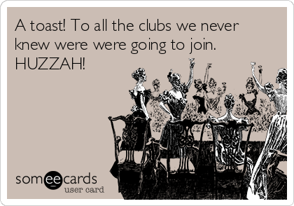 A toast! To all the clubs we never knew were were going to join. HUZZAH!