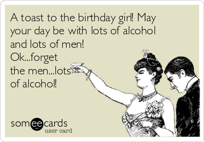 A toast to the birthday girl! May your day be with lots of alcohol and lots of men! Ok...forget the men...lots of alcohol!