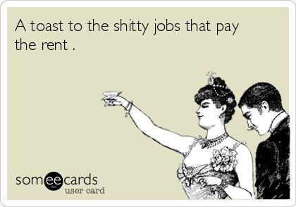 A toast to the shitty jobs that pay the rent .