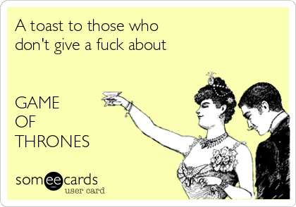 A toast to those who  don't give a fuck about   GAME  OF  THRONES