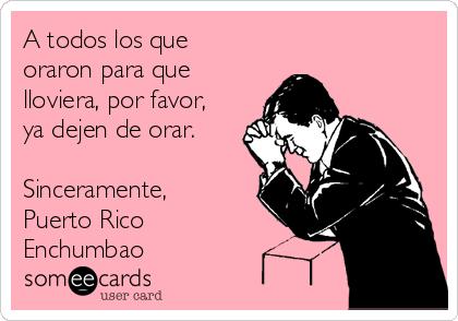 A todos los que oraron para que lloviera, por favor, ya dejen de orar.  Sinceramente, Puerto Rico Enchumbao