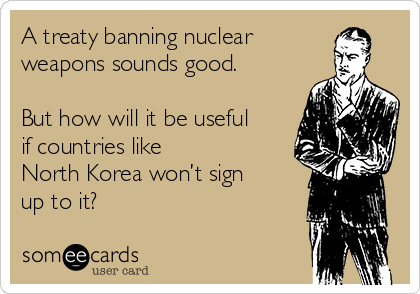 A treaty banning nuclear weapons sounds good.  But how will it be useful if countries like  North Korea won't sign up to it?