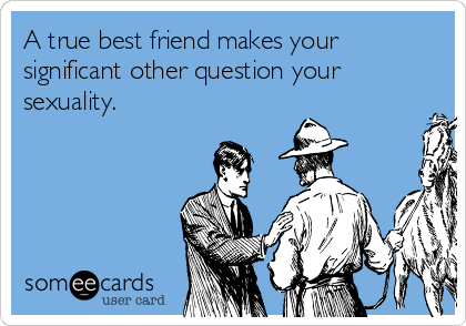A true best friend makes your significant other question your sexuality.