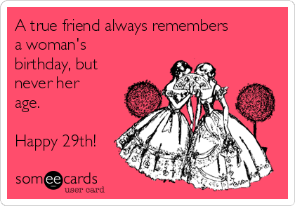 A True Friend Always Remembers Womans Birthday But Never Her Age