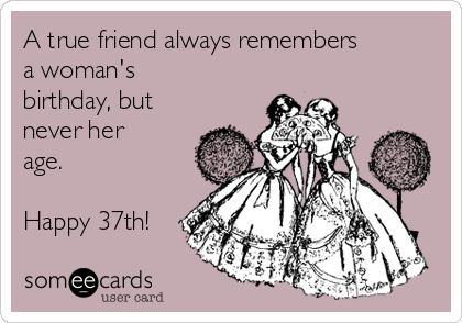 A true friend always remembers a woman's birthday, but never her age.  Happy 37th!