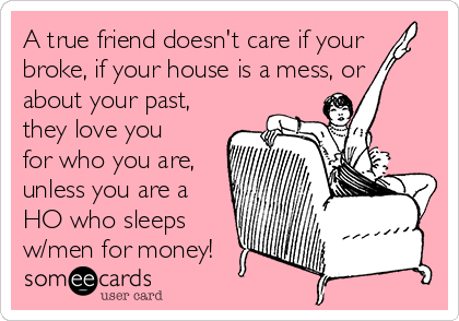 A true friend doesn't care if your broke, if your house is a mess, or about your past, they love you for who you are, unless you are a HO who sleeps w/men for money!