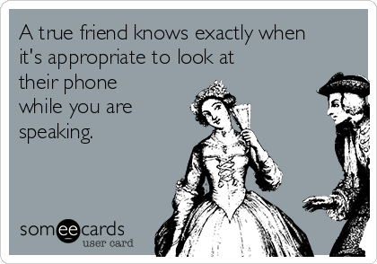 A true friend knows exactly when it's appropriate to look at their phone while you are speaking.
