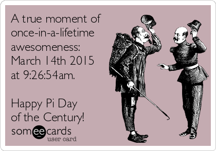 A true moment of once-in-a-lifetime awesomeness: March 14th 2015 at 9:26:54am.  Happy Pi Day  of the Century!