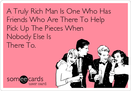 A Truly Rich Man Is One Who Has Friends Who Are There To Help Pick Up The Pieces When Nobody Else Is There To.