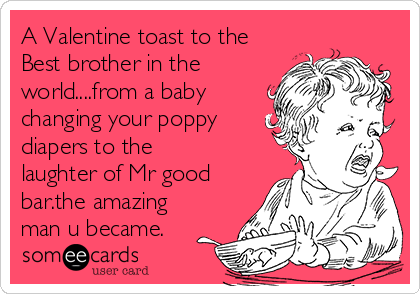 A Valentine Toast To The Best Brother In The World....from A