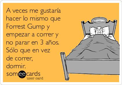 A veces me gustaría hacer lo mismo que Forrest Gump y empezar a correr y no parar en 3 años. Sólo que en vez de correr, dormir.