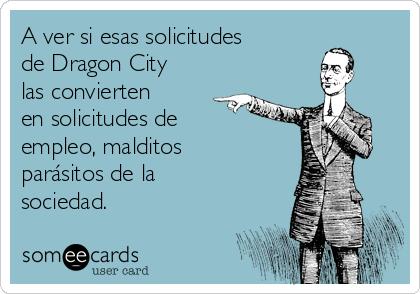 A ver si esas solicitudes de Dragon City las convierten en solicitudes de empleo, malditos parásitos de la sociedad.