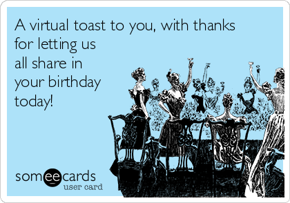 A virtual toast to you, with thanks for letting us all share in your birthday today!