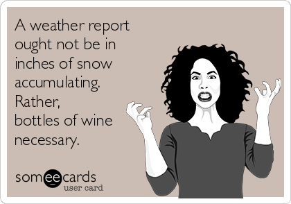 A weather report ought not be in inches of snow accumulating. Rather, bottles of wine necessary.