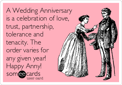 A Wedding Anniversary is a celebration of love, trust, partnership, tolerance and tenacity. The order varies for any given year! Happy Anny!