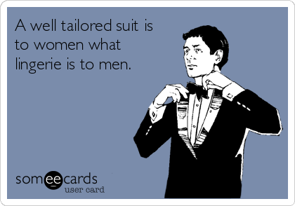 A well tailored suit is to women what lingerie is to men.