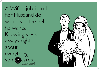 A Wife's job is to let her Husband do what ever the hell he wants. Knowing she's always right about everything!