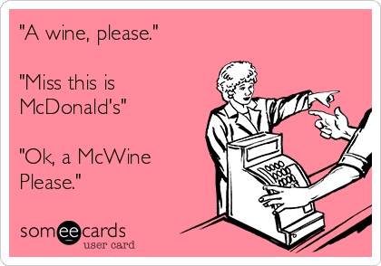 """A wine, please.""   ""Miss this is McDonald's""   ""Ok, a McWine Please."""