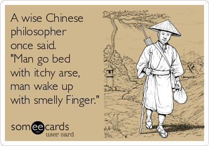 "A wise Chinese philosopher once said. ""Man go bed with itchy arse, man wake up with smelly Finger."""