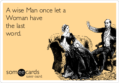 A wise Man once let a Woman have  the last word.