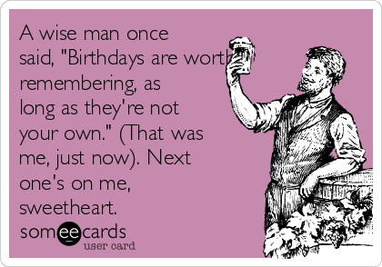 "A wise man once said, ""Birthdays are worth remembering, as long as they're not your own."" (That was me, just now). Next one's on me, sweetheart."