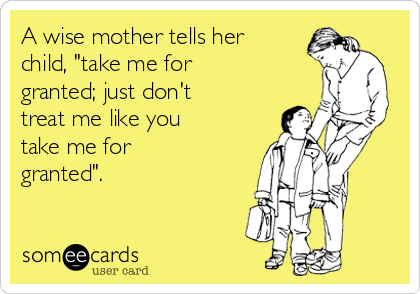 "A wise mother tells her child, ""take me for granted; just don't treat me like you take me for granted""."