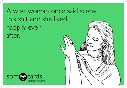 A wise woman once said screw this shit and she lived happily ever after.
