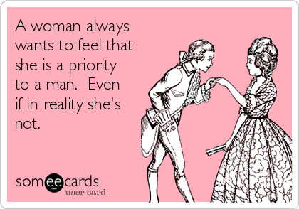 A woman always wants to feel that she is a priority to a man.  Even if in reality she's not.