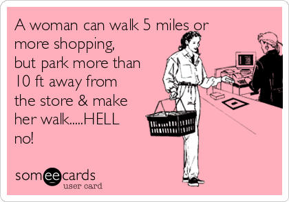 A woman can walk 5 miles or more shopping, but park more than 10 ft away from the store & make her walk.....HELL no!