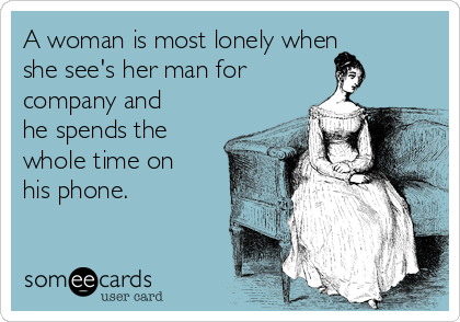 A woman is most lonely when she see's her man for company and he spends the whole time on his phone.