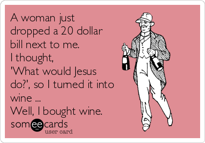 A woman just dropped a 20 dollar bill next to me.  I thought,  'What would Jesus do?', so I turned it into wine ...  Well, I bought wine.