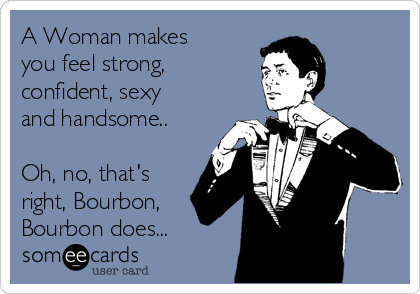 A Woman makes you feel strong, confident, sexy and handsome..  Oh, no, that's right, Bourbon, Bourbon does...