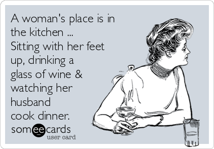 A woman's place is in the kitchen ... Sitting with her feet up, drinking a glass of wine & watching her husband cook dinner.