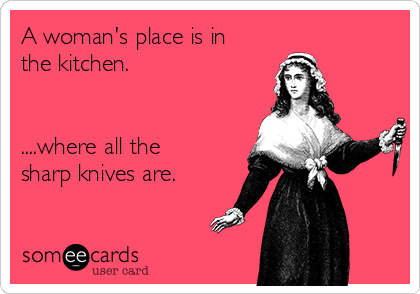 A Womans Place Is In The Kitchen Where All Sharp