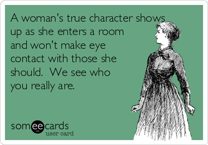 A woman's true character shows up as she enters a room and won't make eye contact with those she should.  We see who you really are.