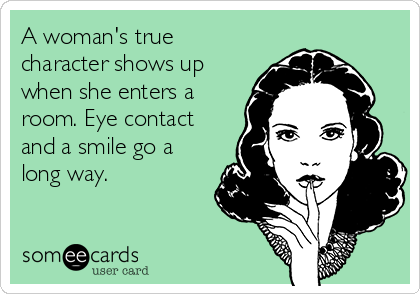 A woman's true character shows up when she enters a room. Eye contact and a smile go a long way.