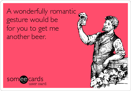 A wonderfully romantic gesture would be for you to get me another beer.