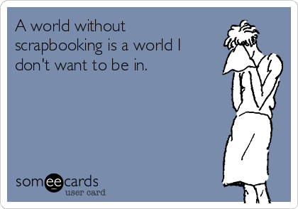 A world without scrapbooking is a world I don't want to be in.