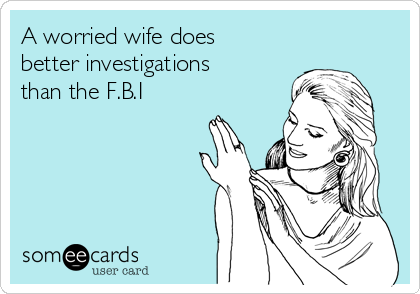 A worried wife does better investigations than the F.B.I
