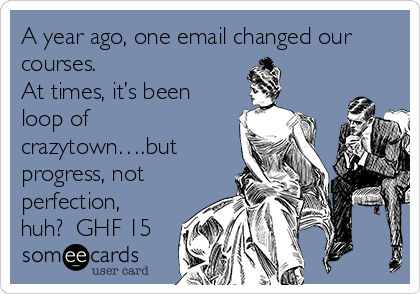 A year ago, one email changed our courses.   At times, it's been loop of crazytown….but progress, not perfection, huh?  GHF 15